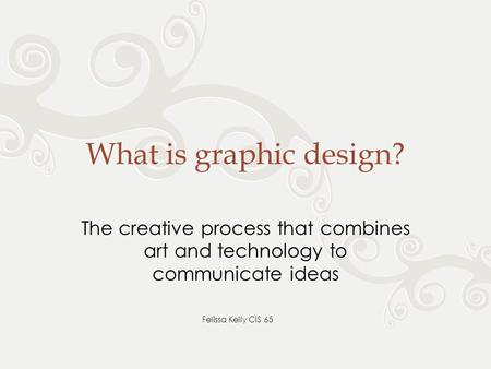What is graphic design? The creative process that combines art and technology to communicate ideas Felissa Kelly CIS 65.
