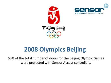2008 Olympics Beijing 60% of the total number of doors for the Beijing Olympic Games were protected with Sensor Access controllers.