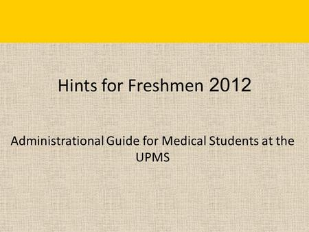 Hints for Freshmen 2012 Administrational Guide for Medical Students at the UPMS.