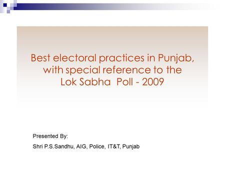 Best electoral practices in Punjab, with special reference to the Lok Sabha Poll - 2009 Presented By: Shri P.S.Sandhu, AIG, Police, IT&T, Punjab.