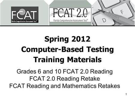 Spring 2012 Computer-Based Testing Training Materials Grades 6 and 10 FCAT 2.0 Reading FCAT 2.0 Reading Retake FCAT Reading and Mathematics Retakes 1.