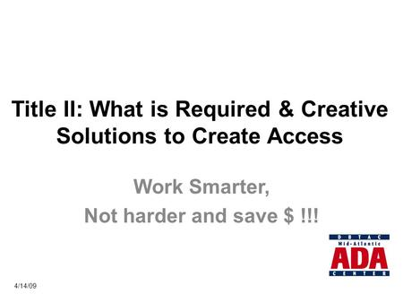 Title II: What is Required & Creative Solutions to Create Access Work Smarter, Not harder and save $ !!! 4/14/09.