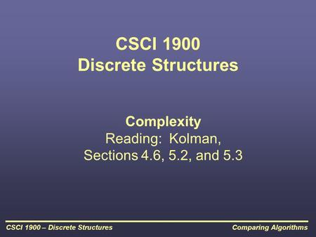Comparing AlgorithmsCSCI 1900 – Discrete Structures CSCI 1900 Discrete Structures Complexity Reading: Kolman, Sections 4.6, 5.2, and 5.3.