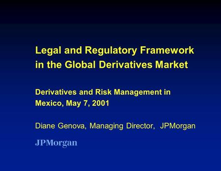 Legal and Regulatory Framework in the Global Derivatives Market Derivatives and Risk Management in Mexico, May 7, 2001 Diane Genova, Managing Director,