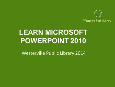 LEARN MICROSOFT POWERPOINT 2010 Westerville Public Library 2014.