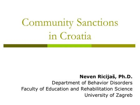 Community Sanctions in Croatia Neven Ricijaš, Ph.D. Department of Behavior Disorders Faculty of Education and Rehabilitation Science University of Zagreb.