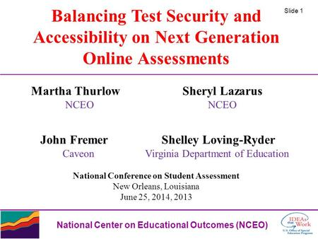 Slide 1 National Center on Educational Outcomes (NCEO) Balancing Test Security and Accessibility on Next Generation Online Assessments Martha Thurlow Sheryl.
