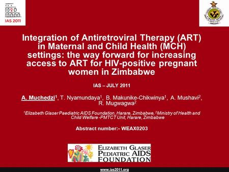 Www.ias2011.org Integration of Antiretroviral Therapy (ART) in Maternal and Child Health (MCH) settings: the way forward for increasing access to ART for.
