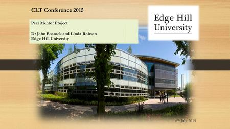 CLT Conference 2015 6 th July 2015 Peer Mentor Project Dr John Bostock and Linda Robson Edge Hill University.