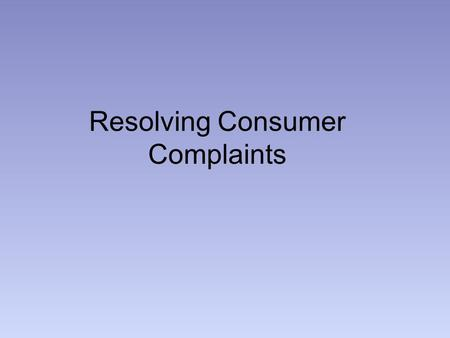 Resolving Consumer Complaints. Have receipt Appropriate dept/salesperson/customer service Manager Manufacturer- write letter, call, have documentation.