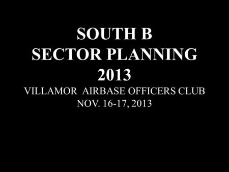 SOUTH B SECTOR PLANNING 2013 VILLAMOR AIRBASE OFFICERS CLUB NOV. 16-17, 2013.