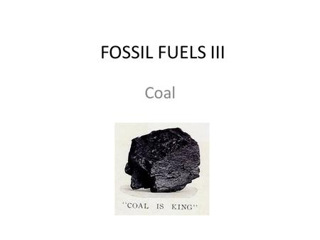 "FOSSIL FUELS III Coal. Formed from ancient plants. Coal beds were prehistoric swamps. Can be considered to be ""stored"" solar energy. Photosynthesis: CO."