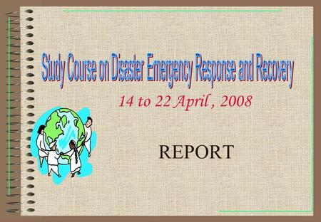 REPORT 14 to 22 April, 2008. We Live Together The Study Course on Disaster Emergency Response and Recovery was held from 14-22 April 2008 in Beijing,