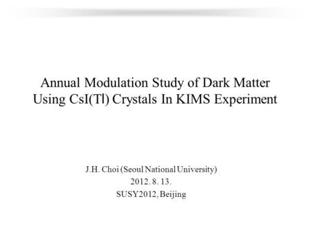 Annual Modulation Study of Dark Matter Using CsI(Tl) Crystals In KIMS Experiment J.H. Choi (Seoul National University) 2012. 8. 13. SUSY2012, Beijing.