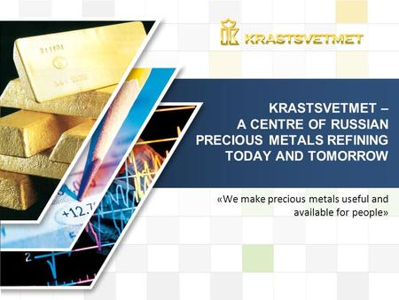 LOGO «We make precious metals useful and available for people» KRASTSVETMET – A CENTRE OF RUSSIAN PRECIOUS METALS REFINING TODAY AND TOMORROW.