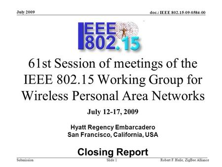 Doc.: IEEE 802.15-09-0584-00 Submission July 2009 Robert F. Heile, ZigBee AllianceSlide 1 61st Session of meetings of the IEEE 802.15 Working Group for.