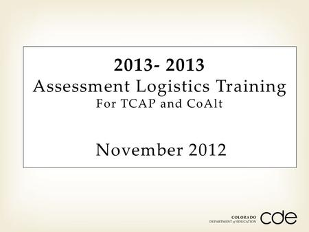 2013- 2013 Assessment Logistics Training For TCAP and CoAlt November 2012.