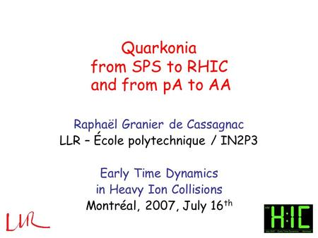 Quarkonia from SPS to RHIC Raphaël Granier de Cassagnac LLR – École polytechnique / IN2P3 Early Time Dynamics in Heavy Ion Collisions Montréal, 2007, July.