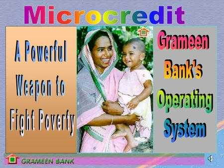 Grameen bank, means the rural or The village bank It provides credit and financial services :  Exclusively to the rural poor in Bangladesh.  without.