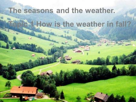 Lead in :  (oral practice) Look at the following pictures and describe the four pictures. The seasons and the weather. Topic 1 How is the weather in fall?