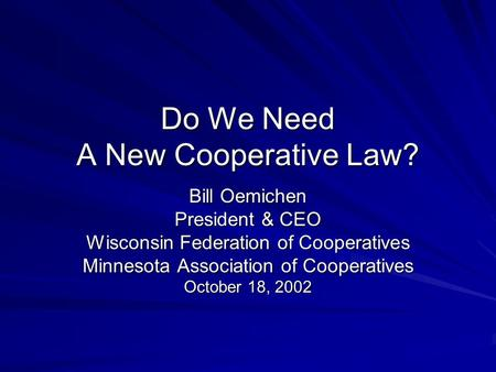 Do We Need A New Cooperative Law? Bill Oemichen President & CEO Wisconsin Federation of Cooperatives Minnesota Association of Cooperatives October 18,