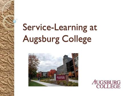 Service-Learning at Augsburg College. About Augsburg College Augsburg College, founded in 1869, is a private liberal arts college affiliated with the.