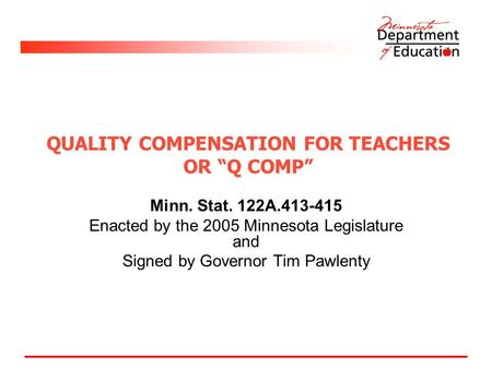 "QUALITY COMPENSATION FOR TEACHERS OR ""Q COMP"" Minn. Stat. 122A.413-415 Enacted by the 2005 Minnesota Legislature and Signed by Governor Tim Pawlenty."