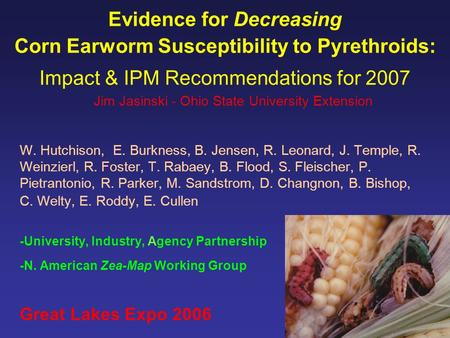 Evidence for Decreasing Corn Earworm Susceptibility to Pyrethroids: Impact & IPM Recommendations for 2007 W. Hutchison, E. Burkness, B. Jensen, R. Leonard,