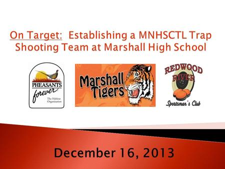 December 16, 2013.  To detail to the Marshall Public School Board the viability of a competitive trap shooting team associated with Marshall High School;