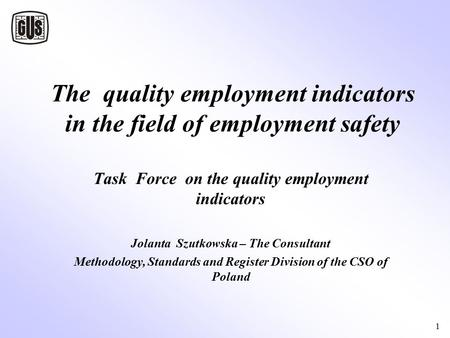 1 The quality employment indicators in the field of employment safety Task Force on the quality employment indicators Jolanta Szutkowska – The Consultant.