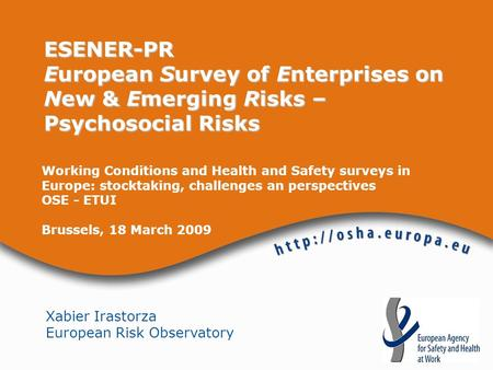 Xabier Irastorza European Risk Observatory ESENER-PR European Survey of Enterprises on New & Emerging Risks – Psychosocial Risks Working Conditions and.