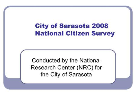 City of Sarasota 2008 National Citizen Survey Conducted by the National Research Center (NRC) for the City of Sarasota.