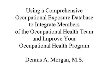 Using a Comprehensive Occupational Exposure Database to Integrate Members of the Occupational Health Team and Improve Your Occupational Health Program.