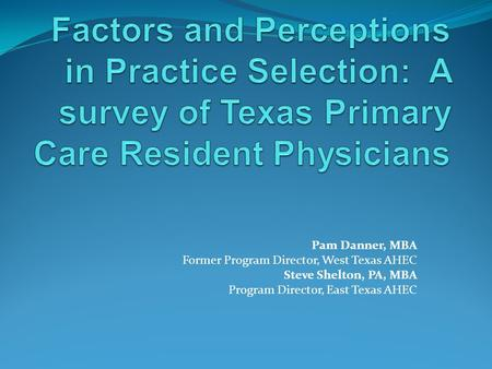Pam Danner, MBA Former Program Director, West Texas AHEC Steve Shelton, PA, MBA Program Director, East Texas AHEC.