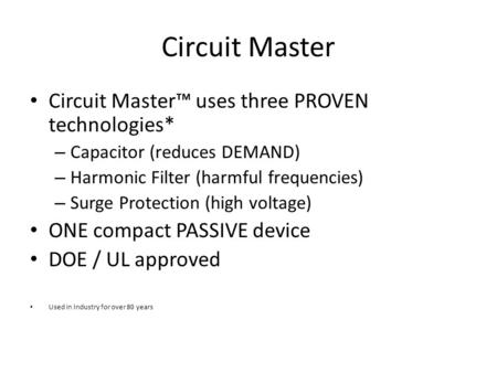 Circuit Master Circuit Master™ uses three PROVEN technologies* – Capacitor (reduces DEMAND) – Harmonic Filter (harmful frequencies) – Surge Protection.