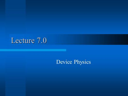 Lecture 7.0 Device Physics. Electronic Devices Passive Components Resistance (real #) –Conductor –Resistor –Battery Active Components Reactance (Imaginary.