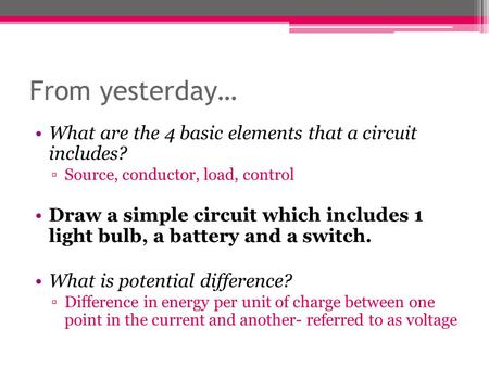 From yesterday… What are the 4 basic elements that a <strong>circuit</strong> includes? ▫Source, conductor, load, control Draw a simple <strong>circuit</strong> which includes 1 light bulb,