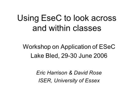 Using EseC to look across and within classes Workshop on Application of ESeC Lake Bled, 29-30 June 2006 Eric Harrison & David Rose ISER, University of.