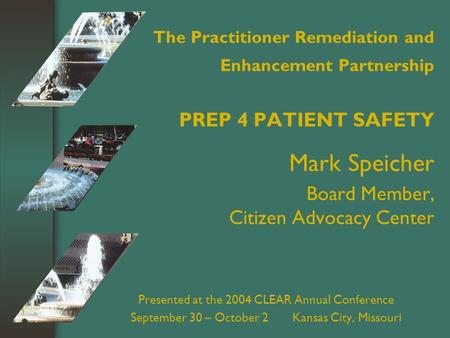 The Practitioner Remediation and Enhancement Partnership PREP 4 PATIENT SAFETY Mark Speicher Board Member, Citizen Advocacy Center Presented at the 2004.