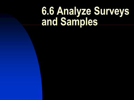 6.6 Analyze Surveys and Samples. Vocabulary Survey: study of 1+ characteristics of a group Population: entire group Sample: part of the population Random.