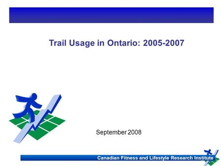 Canadian Fitness and Lifestyle Research Institute Ontario Trail Survey Canadian Fitness and Lifestyle Research Institute Trail Usage in Ontario: 2005-2007.