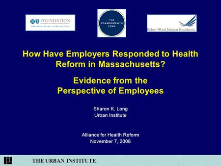 THE URBAN INSTITUTE How Have Employers Responded to Health Reform in Massachusetts? Evidence from the Perspective of Employees Sharon K. Long Urban Institute.