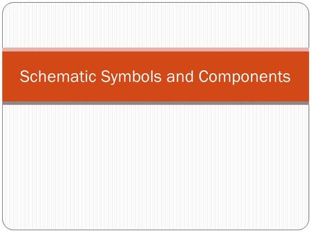 Schematic Symbols and Components. Schematic Symbols Objectives Recognize schematic symbols Be able to draw the schematic symbols Recognize the actual.