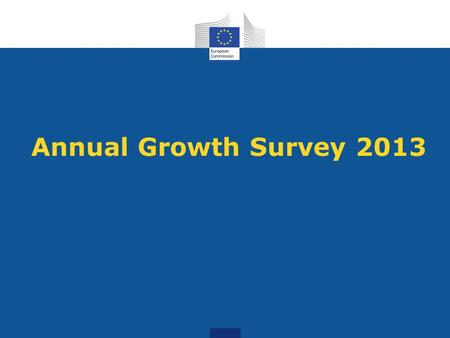 Annual Growth Survey 2013. What is the AGS? A communication, which sets out the economic and social priorities for the EU in 2013 Launches the next European.
