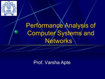 Performance Analysis of Computer Systems and Networks Prof. Varsha Apte.