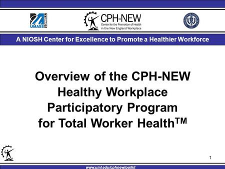 Overview of the CPH-NEW Healthy Workplace Participatory Program for Total Worker Health TM A NIOSH Center for Excellence to Promote a Healthier Workforce.