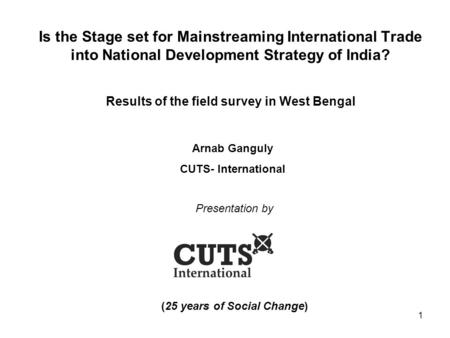 1 Is the Stage set for Mainstreaming International Trade into National Development Strategy of India? Results of the field survey in West Bengal Presentation.