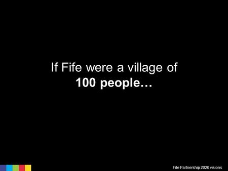 If Fife were a village of 100 people… Fife Partnership 2020 visions.