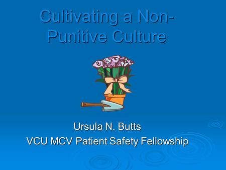 Cultivating a Non- Punitive Culture Ursula N. Butts VCU MCV Patient Safety Fellowship.
