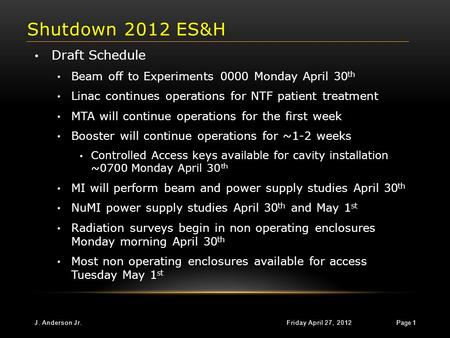 Shutdown 2012 ES&H Friday April 27, 2012J. Anderson Jr. Page 1 Draft Schedule Beam off to Experiments 0000 Monday April 30 th Linac continues operations.